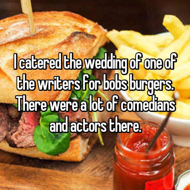 I catered the wedding of one of the writers for bobs burgers. There were a lot of comedians and actors there.