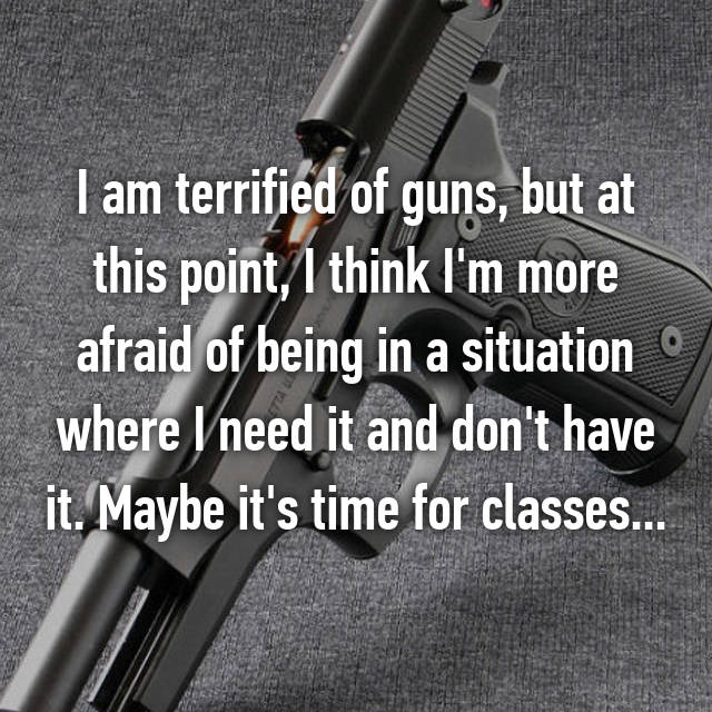 I am terrified of guns, but at this point, I think I'm more afraid of being in a situation where I need it and don't have it. Maybe it's time for classes...