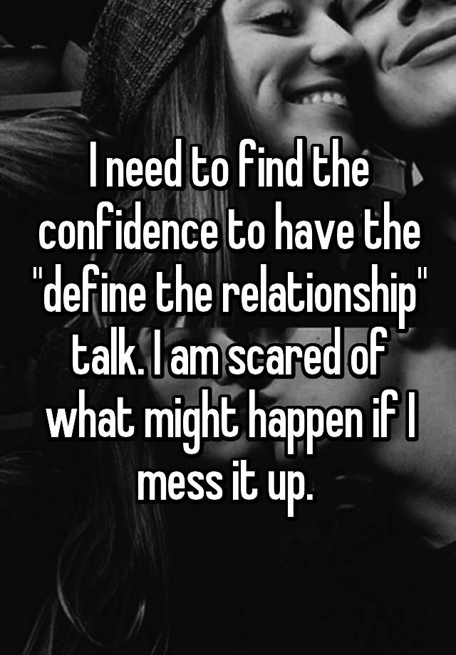"""I need to find the confidence to have the """"define the relationship"""" talk. I am scared of what might happen if I mess it up."""