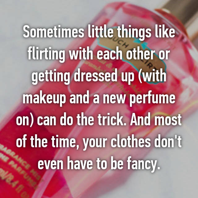 Sometimes little things like flirting with each other or getting dressed up (with makeup and a new perfume on) can do the trick. And most of the time, your clothes don't even have to be fancy.