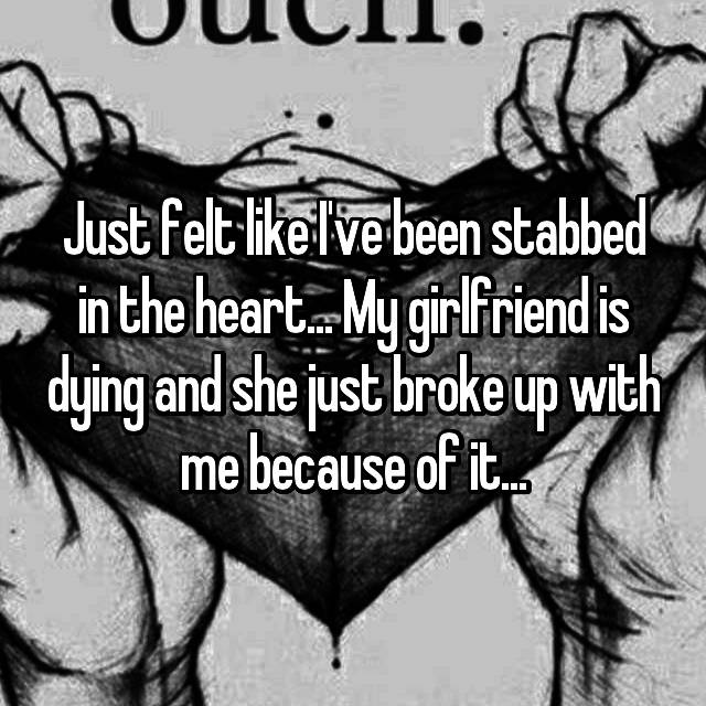 Just felt like I've been stabbed in the heart... My girlfriend is dying and she just broke up with me because of it...