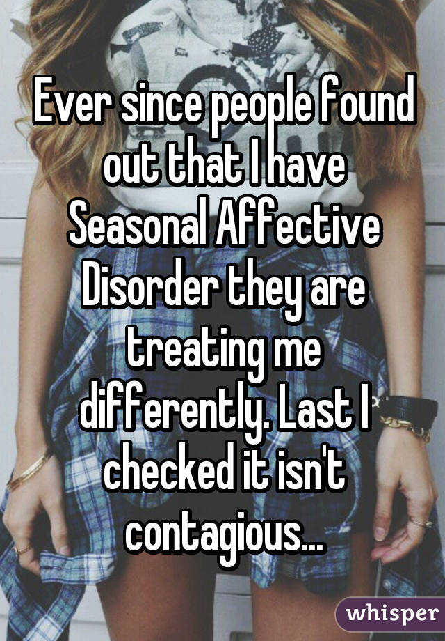 Ever since people found out that I have Seasonal Affective Disorder they are treating me differently. Last I checked it isn