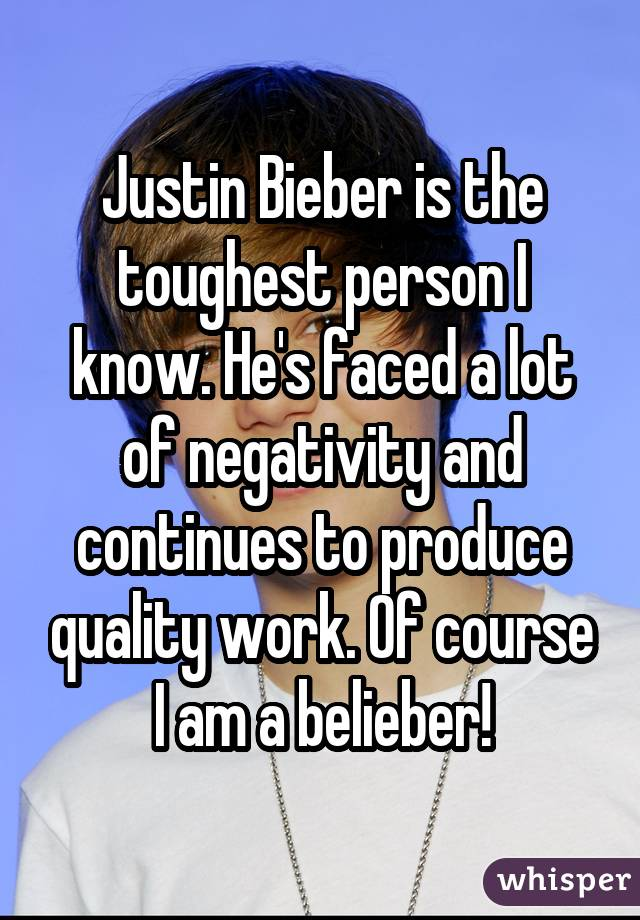 Justin Bieber is the toughest person I know. He