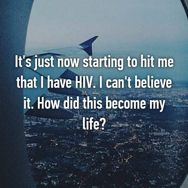 It's just now starting to hit me that I have HIV. I can't believe it. How did this become my life?