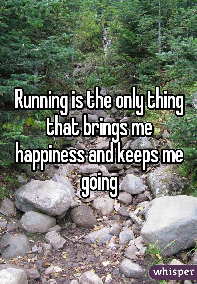 Running is the only thing that brings me happiness and keeps me going
