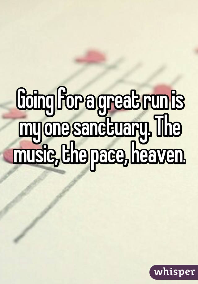 Going for a great run is my one sanctuary. The music, the pace, heaven.
