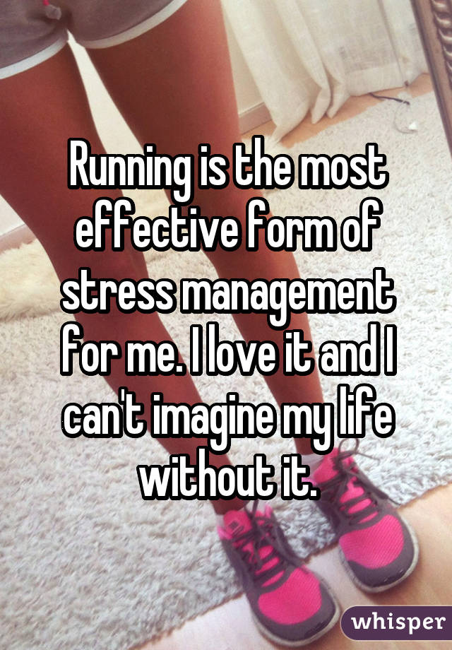 Running is the most effective form of stress management for me. I love it and I can