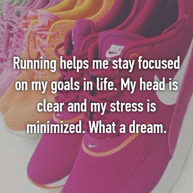 Running helps me stay focused on my goals in life. My head is clear and my stress is minimized. What a dream.