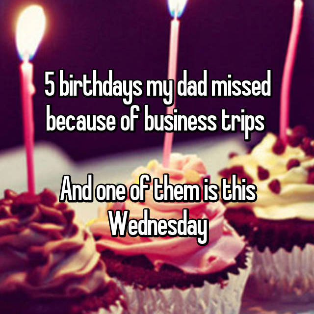 5 birthdays my dad missed because of business trips   And one of them is this Wednesday