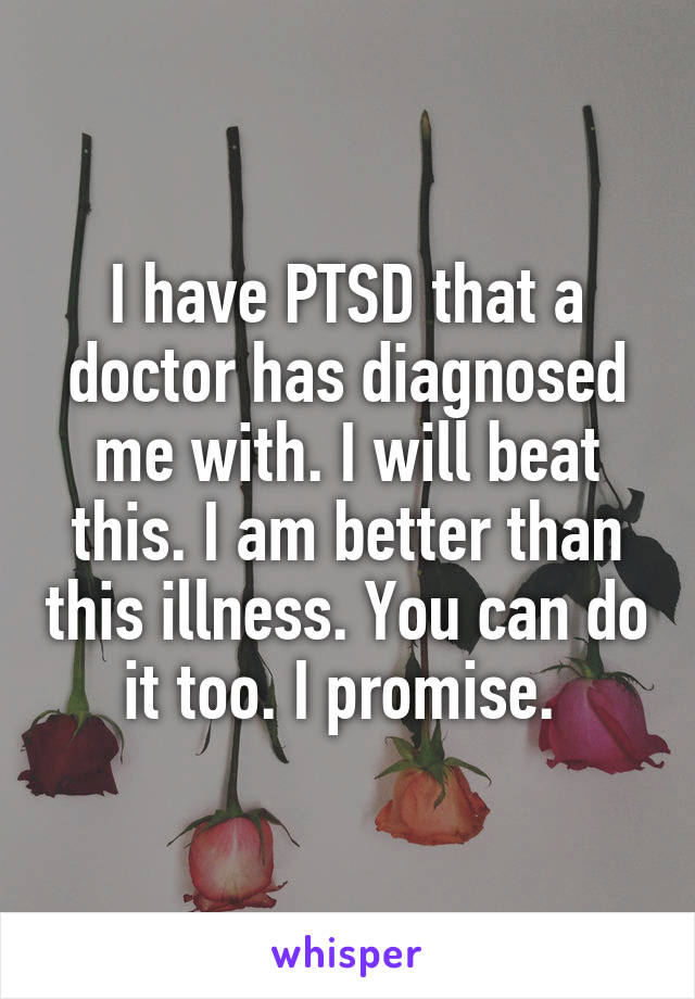 I have PTSD that a doctor has diagnosed me with. I will beat this. I am better than this illness. You can do it too. I promise.