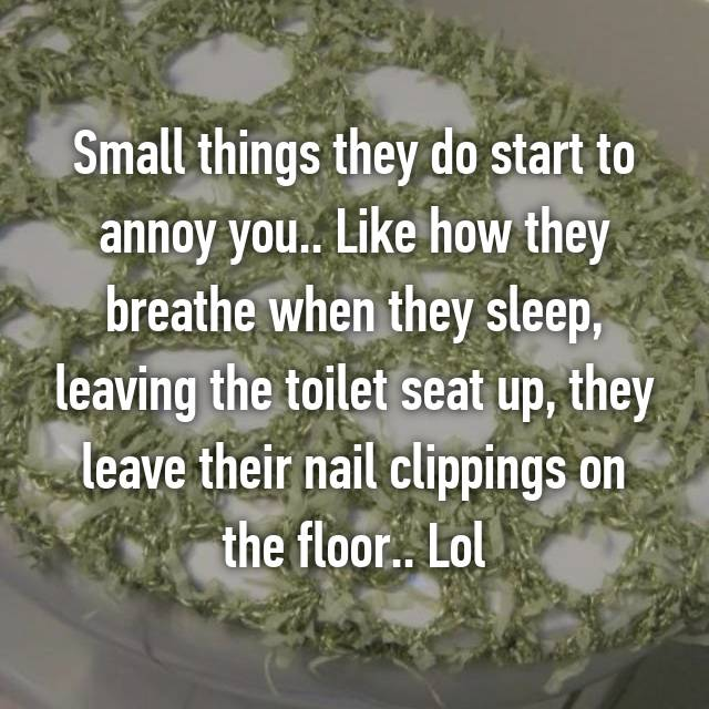 Small things they do start to annoy you.. Like how they breathe when they sleep, leaving the toilet seat up, they leave their nail clippings on the floor.. Lol