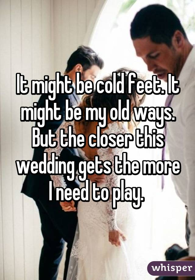 It might be cold feet. It might be my old ways. But the closer this wedding