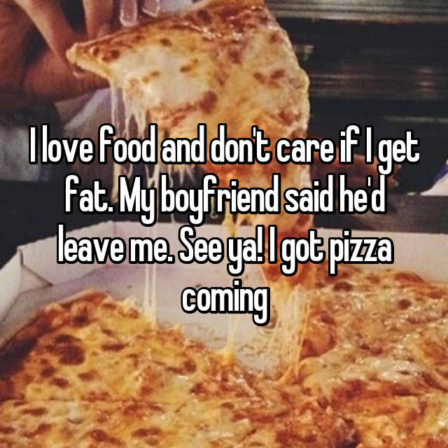 I love food and don't care if I get fat. My boyfriend said he'd leave me. See ya! I got pizza coming