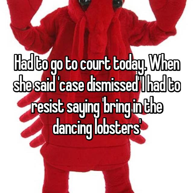 Had to go to court today. When she said 'case dismissed' I had to resist saying 'bring in the dancing lobsters'