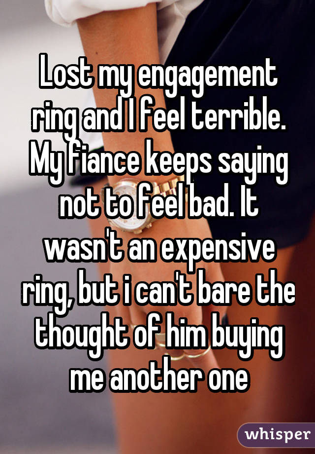 Lost my engagement ring and I feel terrible. My fiance keeps saying not to feel bad. It wasn