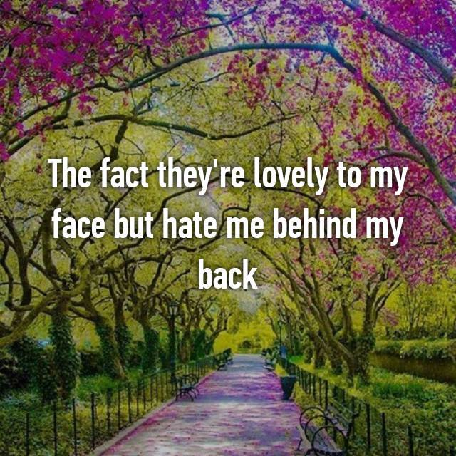 The fact they're lovely to my face but hate me behind my back