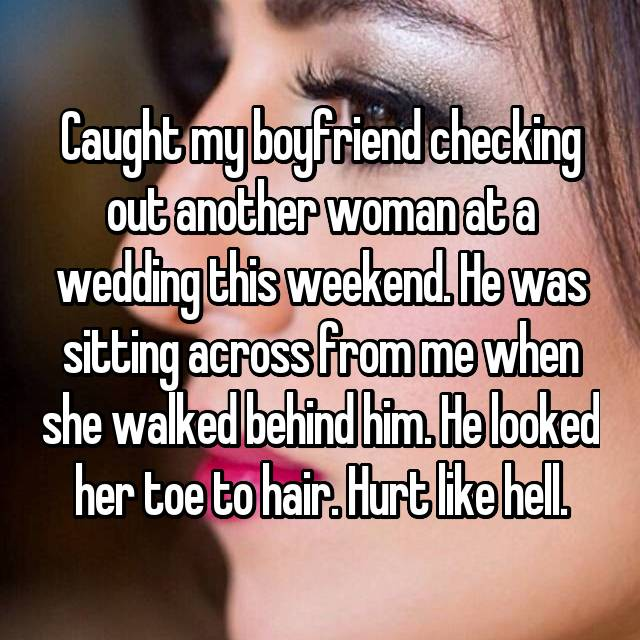 Caught my boyfriend checking out another woman at a wedding this weekend. He was sitting across from me when she walked behind him. He looked her toe to hair. Hurt like hell.