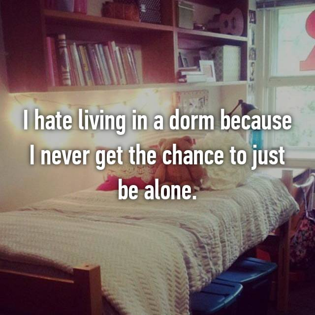 I hate living in a dorm because I never get the chance to just be alone.
