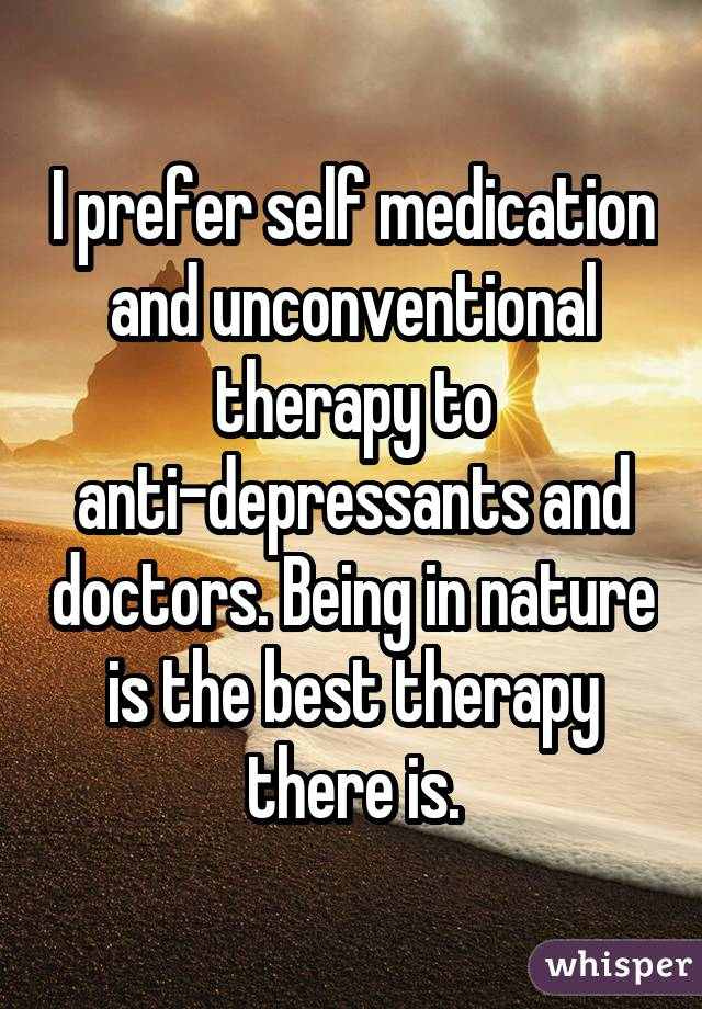 I prefer self medication and unconventional therapy to anti-depressants and doctors. Being in nature is the best therapy there is.