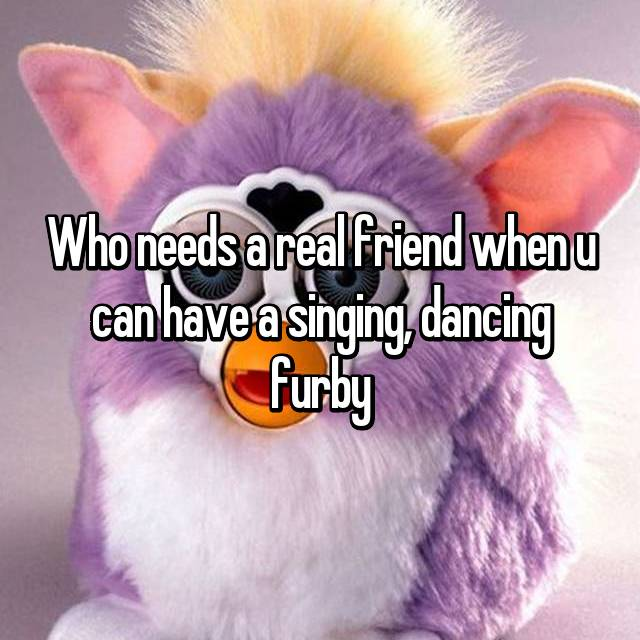 Who needs a real friend when u can have a singing, dancing furby