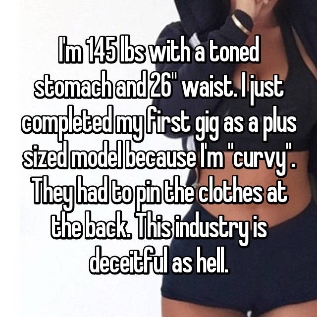 "I'm 145 lbs with a toned stomach and 26"" waist. I just completed my first gig as a plus sized model because I'm ""curvy"". They had to pin the clothes at the back. This industry is deceitful as hell."