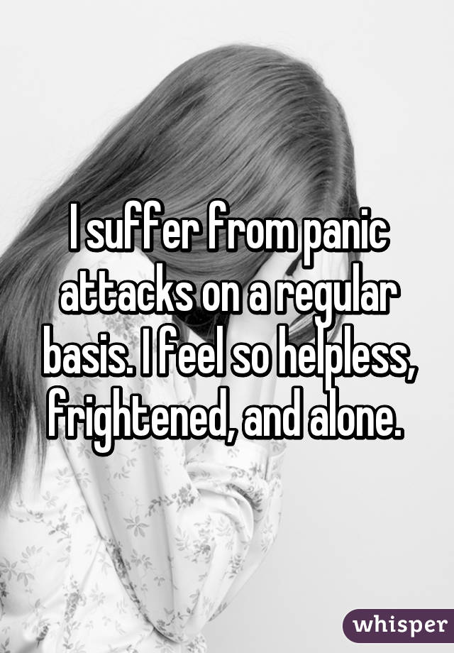 I suffer from panic attacks on a regular basis. I feel so helpless, frightened, and alone.