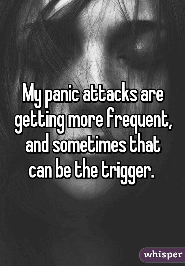 My panic attacks are getting more frequent, and sometimes that can be the trigger.