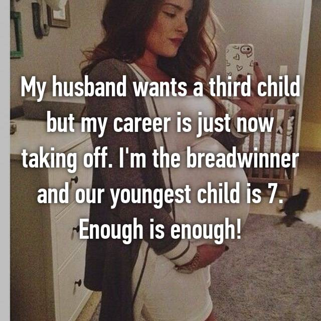 My husband wants a third child but my career is just now taking off. I'm the breadwinner and our youngest child is 7. Enough is enough!