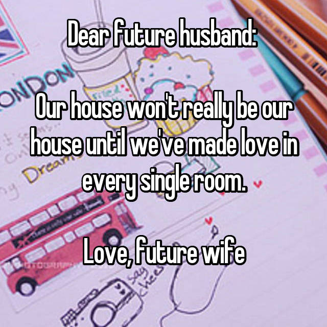Dear future husband:   Our house won't really be our house until we've made love in every single room.  Love, future wife