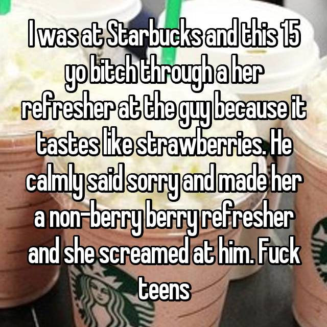 I was at Starbucks and this 15 yo bitch through a her refresher at the guy because it tastes like strawberries. He calmly said sorry and made her a non-berry berry refresher and she screamed at him. Fuck teens