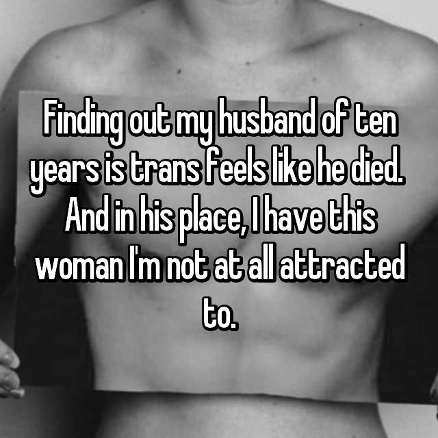 Finding out my husband of ten years is trans feels like he died.  And in his place, I have this woman I'm not at all attracted to.