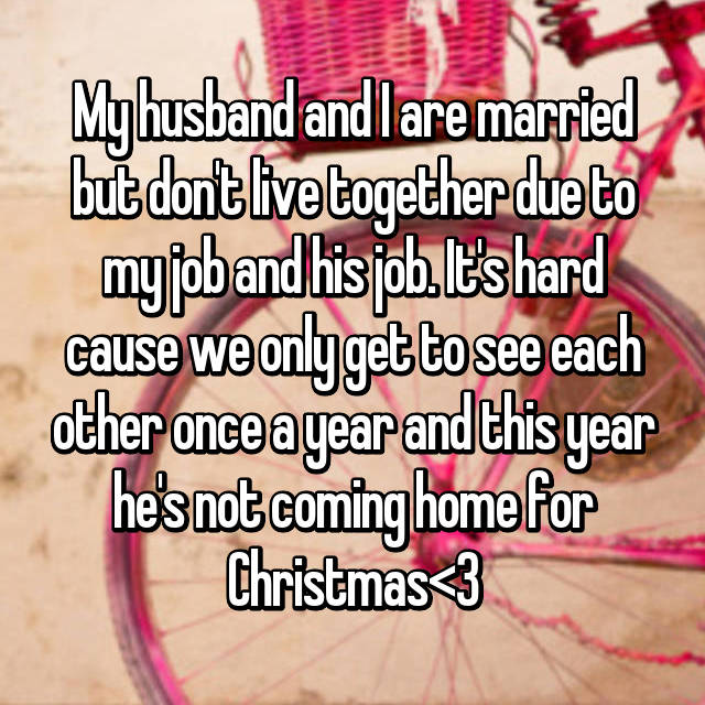 My husband and I are married but don't live together due to my job and his job. It's hard cause we only get to see each other once a year and this year he's not coming home for Christmas<\3