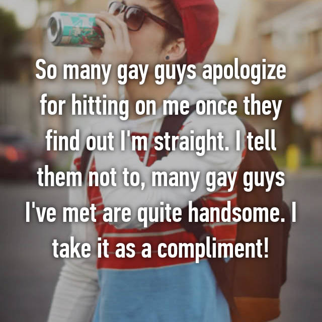 So many gay guys apologize for hitting on me once they find out I'm straight. I tell them not to, many gay guys I've met are quite handsome. I take it as a compliment!