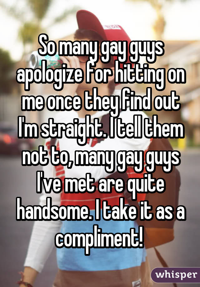 So many gay guys apologize for hitting on me once they find out I