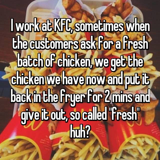 "I work at KFC, sometimes when the customers ask for a fresh batch of chicken, we get the chicken we have now and put it back in the fryer for 2 mins and give it out, so called ""fresh"" huh?"