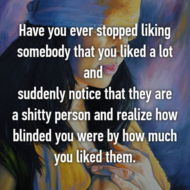 Have you ever stopped liking somebody that you liked a lot and  suddenly notice that they are a shitty person and realize how blinded you were by how much you liked them.