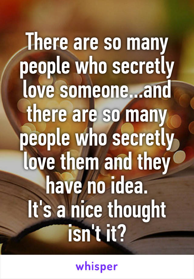 There Are So Many People Who Secretly Love Someone And There Are So Many People Who