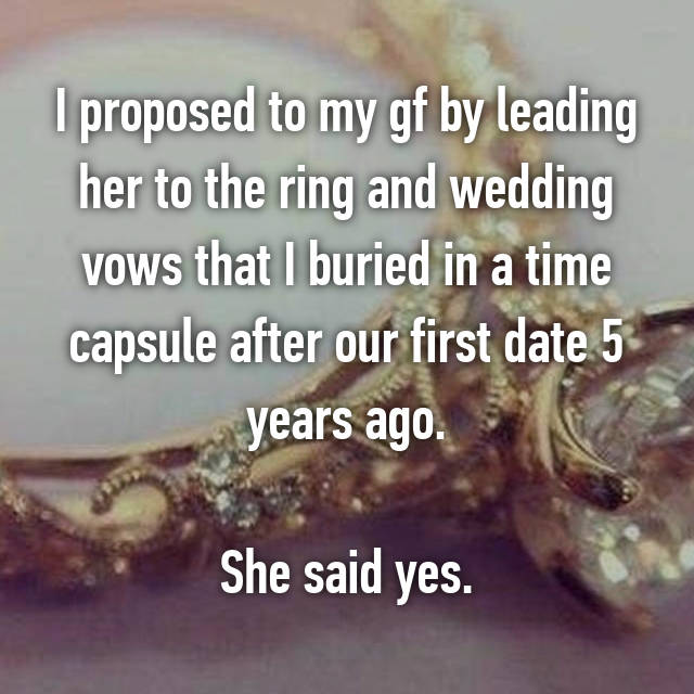 I proposed to my gf by leading her to the ring and wedding vows that I buried in a time capsule after our first date 5 years ago.  She said yes.