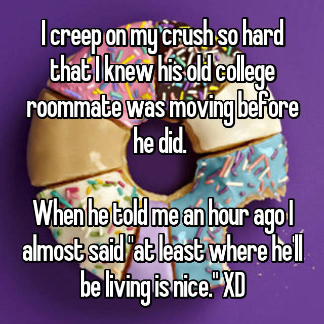 "I creep on my crush so hard that I knew his old college roommate was moving before he did.   When he told me an hour ago I almost said ""at least where he'll be living is nice."" XD"