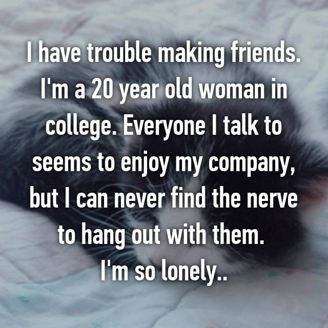 I have trouble making friends. I'm a 20 year old woman in college. Everyone I talk to seems to enjoy my company, but I can never find the nerve to hang out with them.  I'm so lonely..