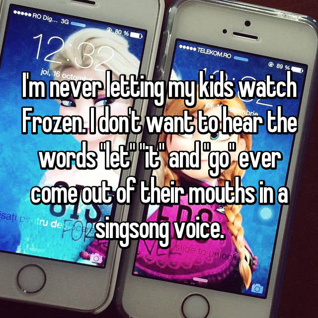 """I'm never letting my kids watch Frozen. I don't want to hear the words """"let"""" """"it"""" and """"go"""" ever come out of their mouths in a singsong voice."""