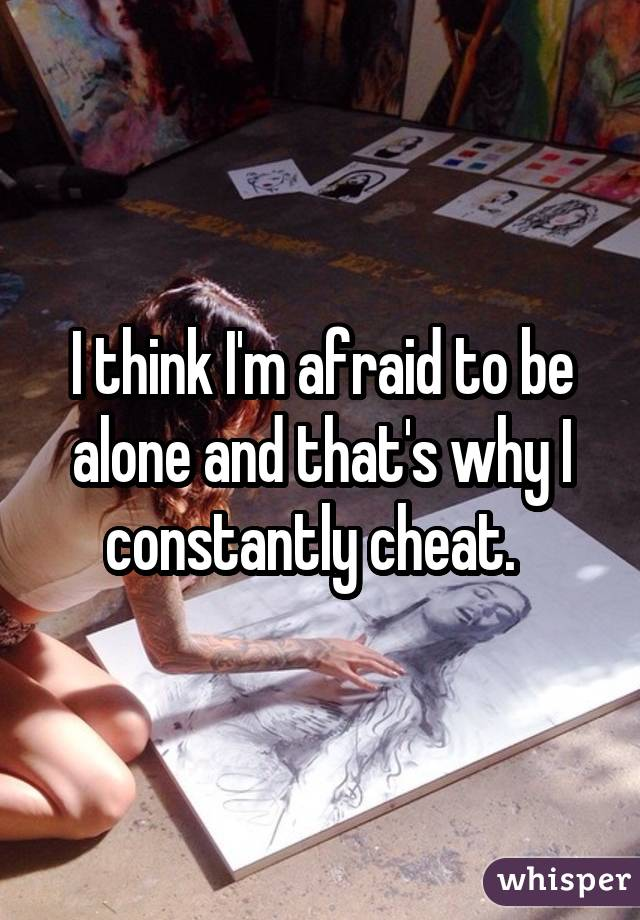I think I'm afraid to be alone and that's why I constantly cheat.