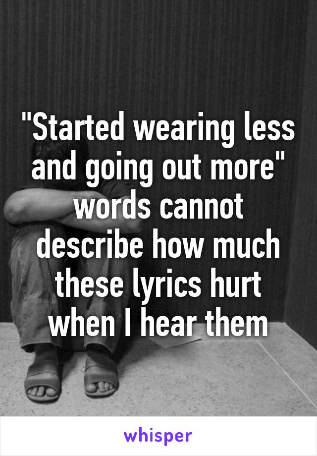 Lyric much more lyrics : Started wearing less and going out more