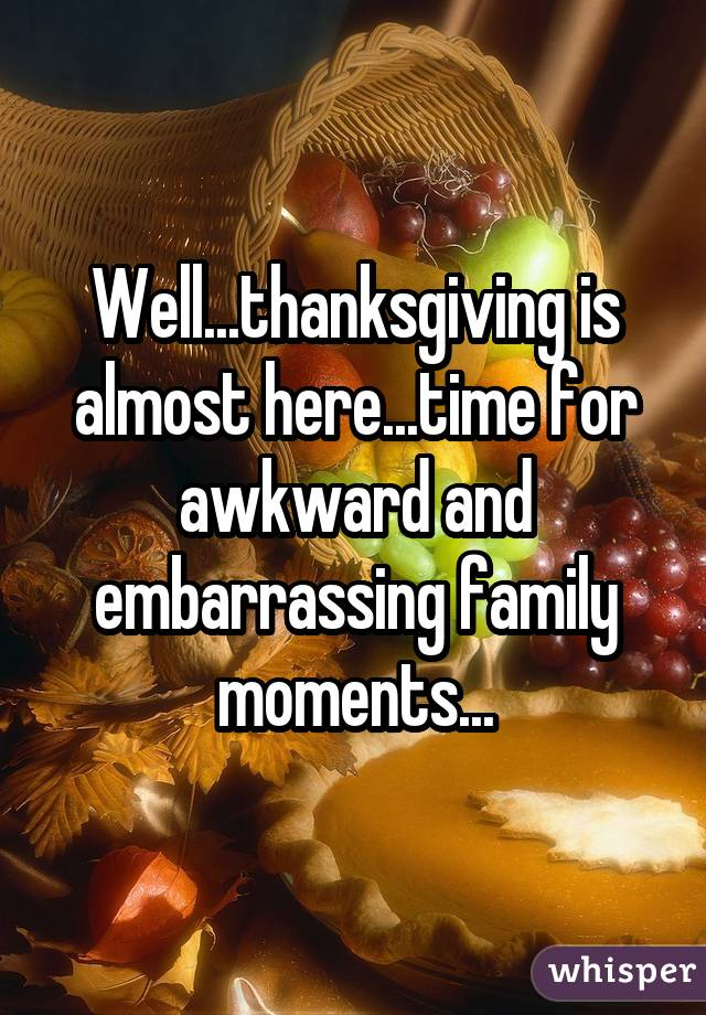 Well...thanksgiving is almost here...time for awkward and embarrassing family moments...