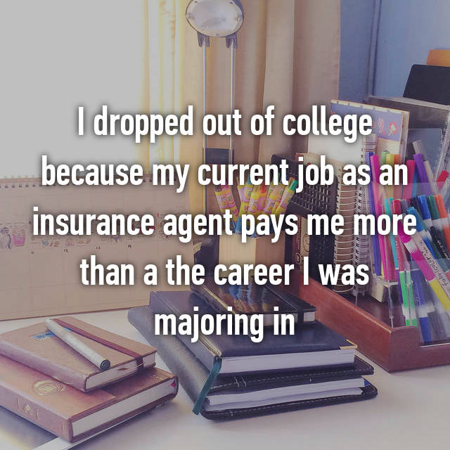 I dropped out of college because my current job as an insurance agent pays me more than a the career I was majoring in