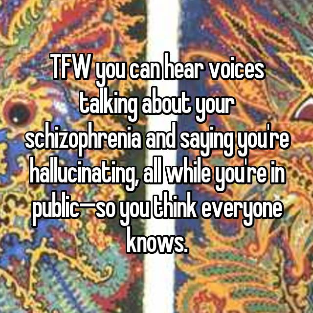 TFW you can hear voices talking about your schizophrenia and saying you're hallucinating, all while you're in public—so you think everyone knows.