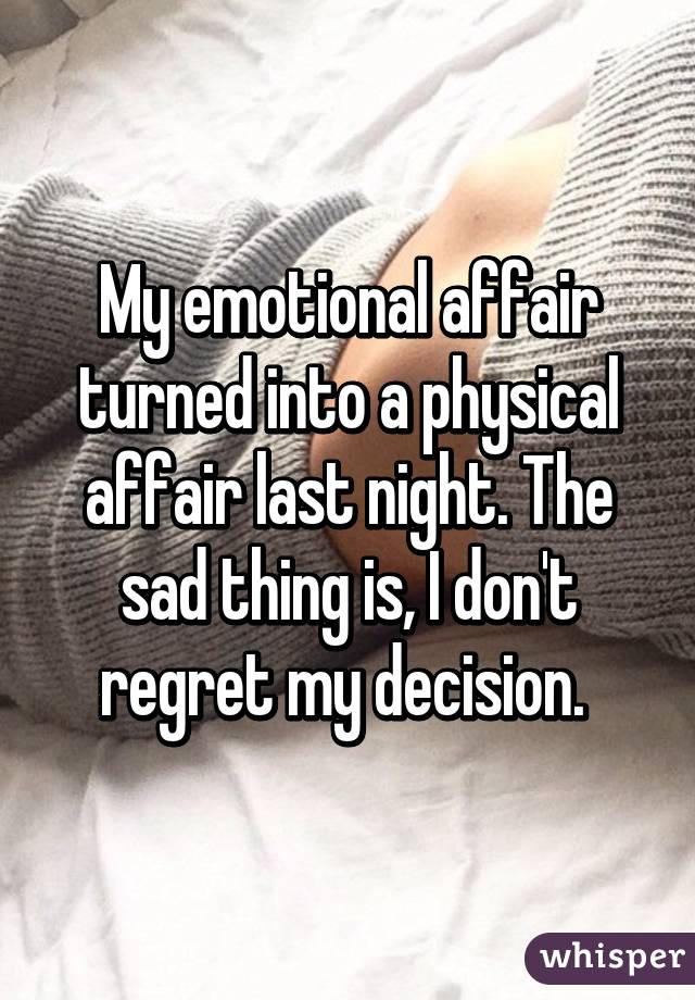 My emotional affair turned into a physical affair last night. The sad thing is, I don