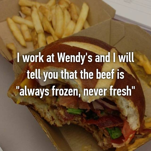 """I work at Wendy's and I will tell you that the beef is """"always frozen, never fresh"""""""