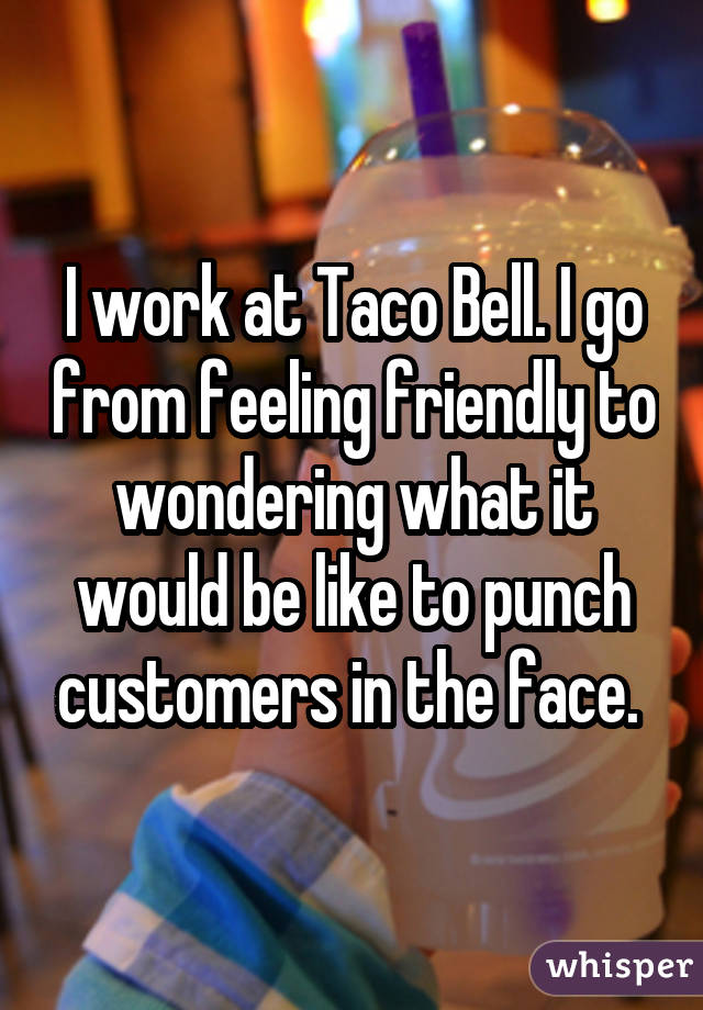 I work at Taco Bell. I go from feeling friendly to wondering what it would be like to punch customers in the face.