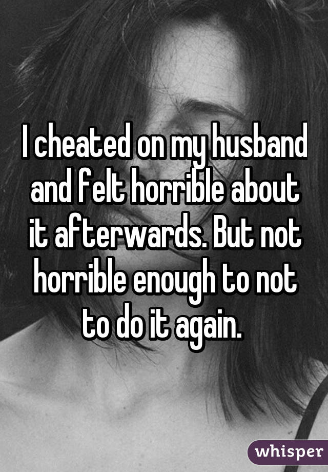 I cheated on my husband and felt horrible about it afterwards. But not horrible enough to not to do it again.
